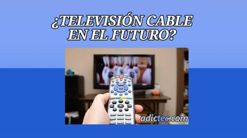 La Televisión por Cable Existirá en el Futuro
